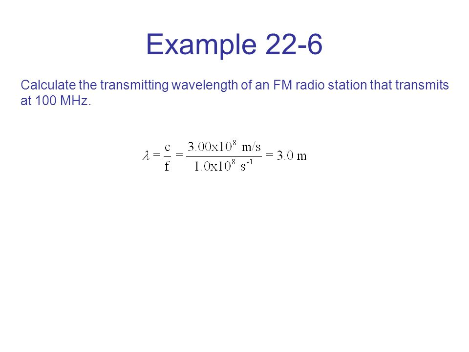 Example 22-6 Calculate the transmitting wavelength of an FM radio station that transmits at 100 MHz.