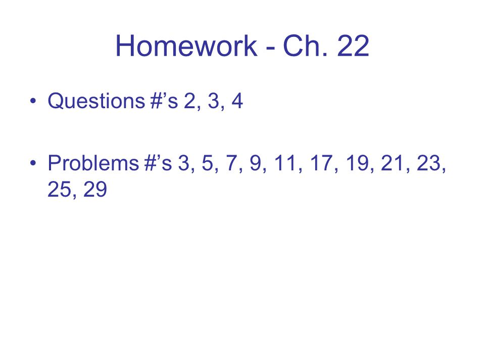 Homework - Ch. 22 Questions #'s 2, 3, 4 Problems #'s 3, 5, 7, 9, 11, 17, 19, 21, 23, 25, 29