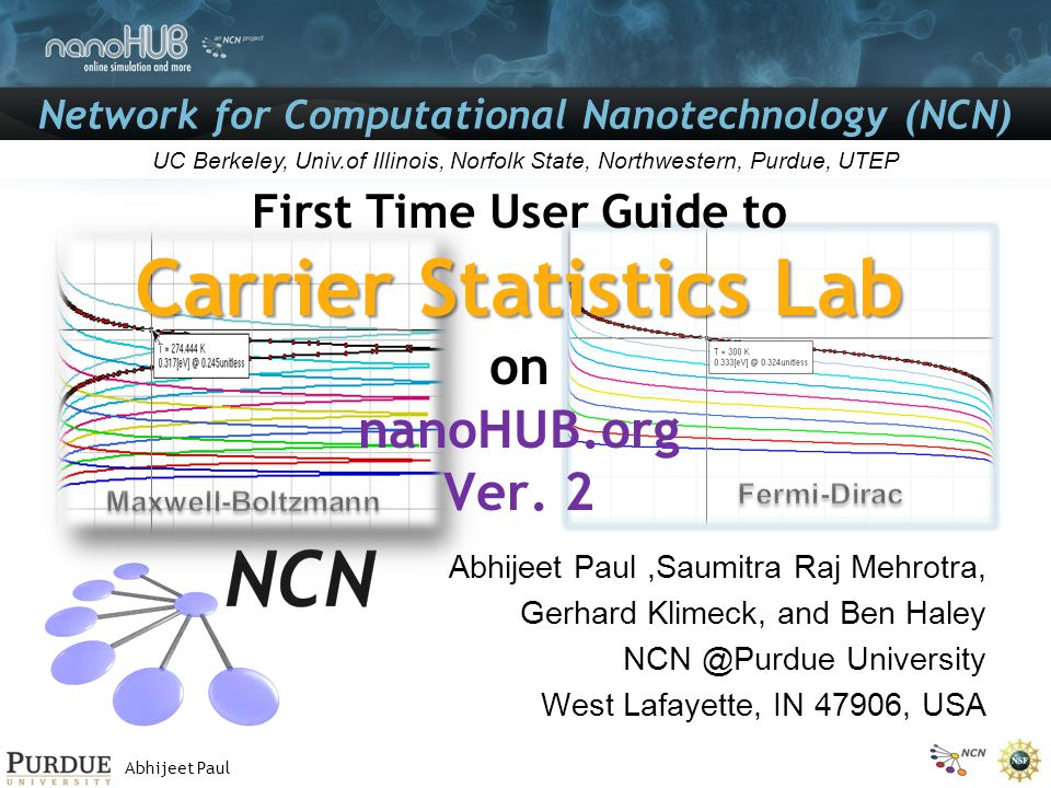 Abhijeet Paul Network for Computational Nanotechnology (NCN) UC Berkeley, Univ.of Illinois, Norfolk State, Northwestern, Purdue, UTEP Carrier Statistics Lab First Time User Guide to Carrier Statistics Lab on nanoHUB.org Ver.
