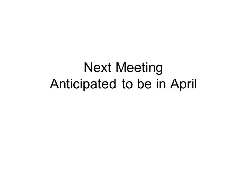 Next Meeting Anticipated to be in April
