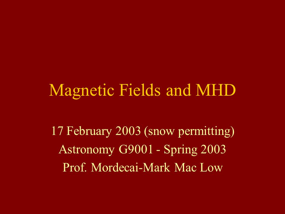 Magnetic Fields and MHD 17 February 2003 (snow permitting) Astronomy G9001 - Spring 2003 Prof.