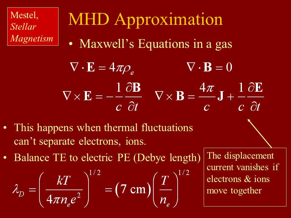 MHD Approximation Maxwell's Equations in a gas Mestel, Stellar Magnetism The displacement current vanishes if electrons & ions move together This happens when thermal fluctuations can't separate electrons, ions.