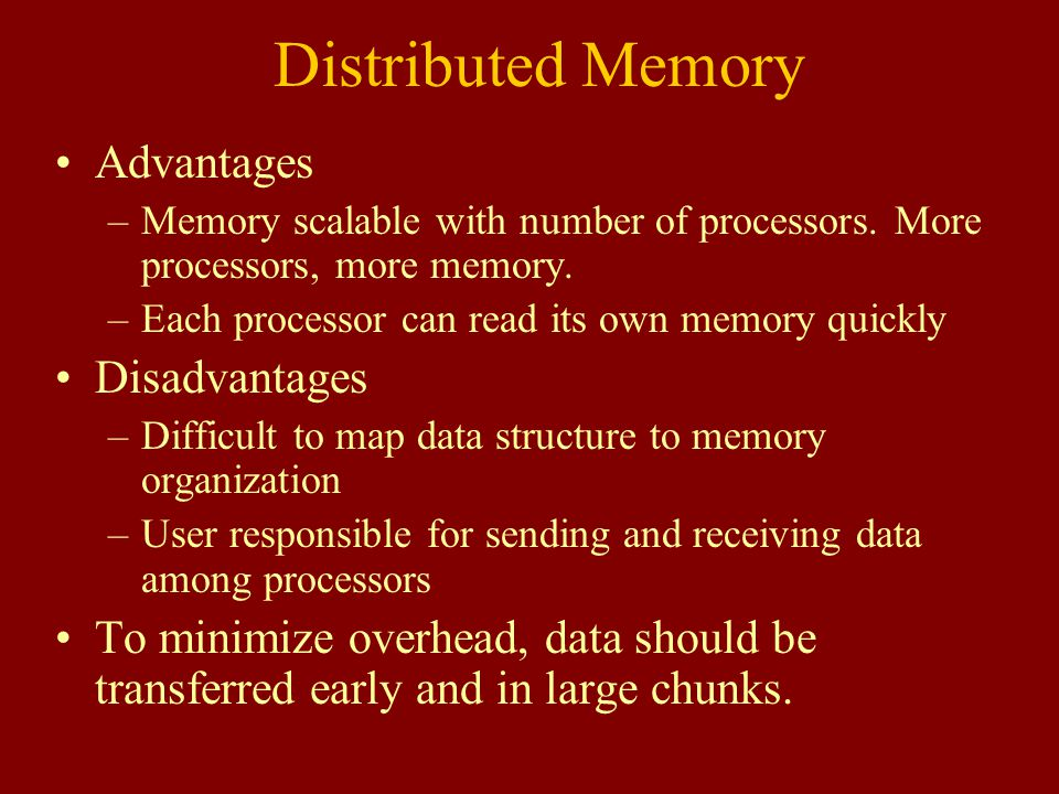 Distributed Memory Advantages –Memory scalable with number of processors.