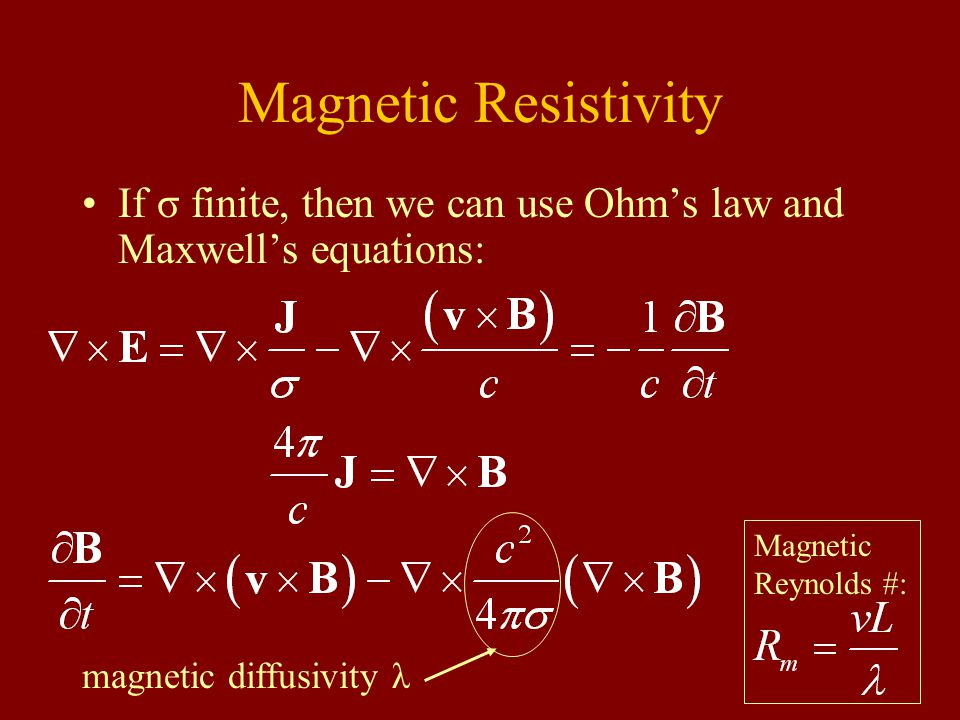 Magnetic Resistivity If σ finite, then we can use Ohm's law and Maxwell's equations: magnetic diffusivity λ Magnetic Reynolds #: