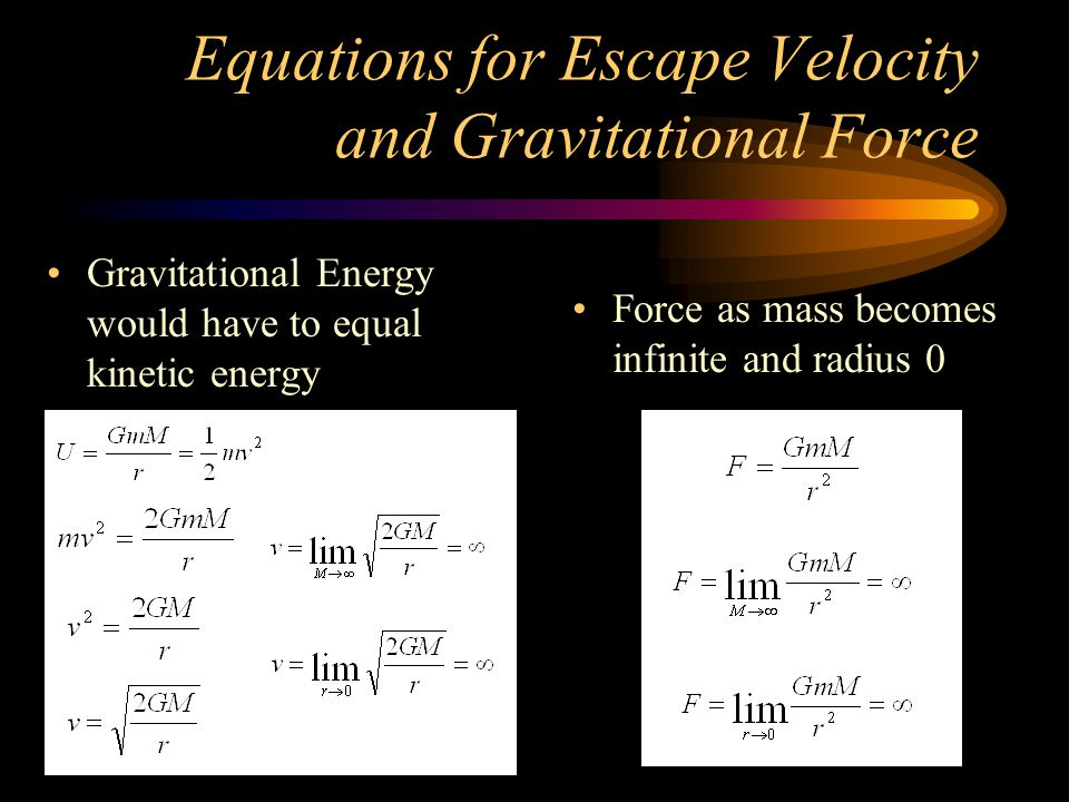 Equations for Escape Velocity and Gravitational Force Gravitational Energy would have to equal kinetic energy Force as mass becomes infinite and radius 0