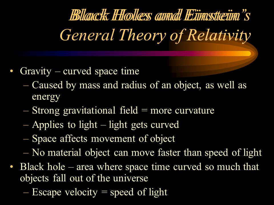 Black Holes and Einstein's General Theory of Relativity Gravity – curved space time –Caused by mass and radius of an object, as well as energy –Strong gravitational field = more curvature –Applies to light – light gets curved –Space affects movement of object –No material object can move faster than speed of light Black hole – area where space time curved so much that objects fall out of the universe –Escape velocity = speed of light Black Holes and Einstein's Theory of Relativity