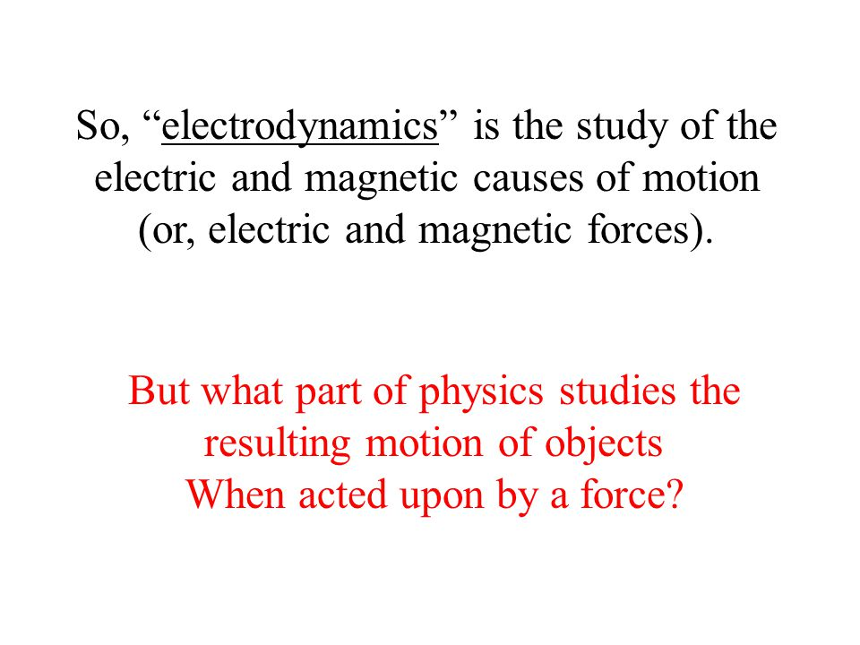 "So, ""electrodynamics"" is the study of the electric and magnetic causes of motion (or, electric and magnetic forces). But what part of physics studies"