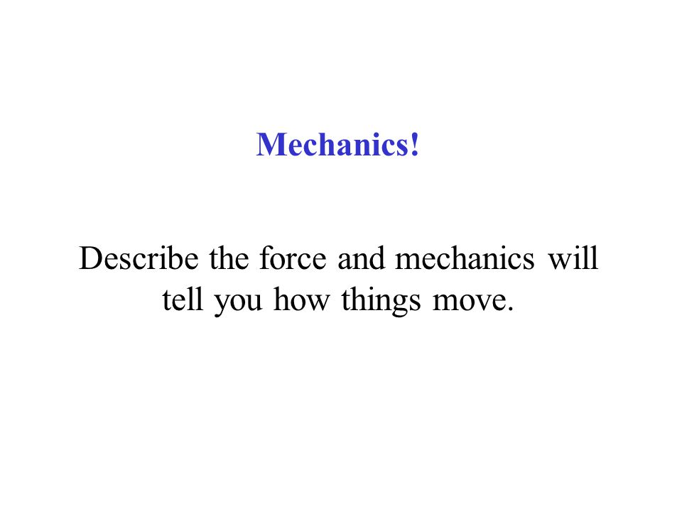Mechanics! Describe the force and mechanics will tell you how things move.
