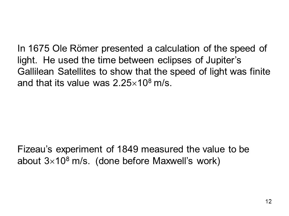 12 In 1675 Ole Römer presented a calculation of the speed of light. He used the time between eclipses of Jupiter's Gallilean Satellites to show that t