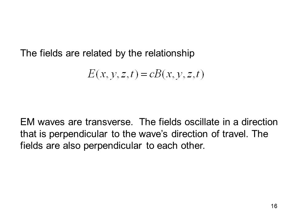 16 The fields are related by the relationship EM waves are transverse. The fields oscillate in a direction that is perpendicular to the wave's directi