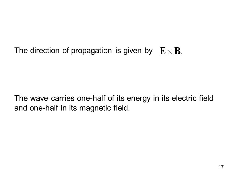 17 The direction of propagation is given by The wave carries one-half of its energy in its electric field and one-half in its magnetic field.
