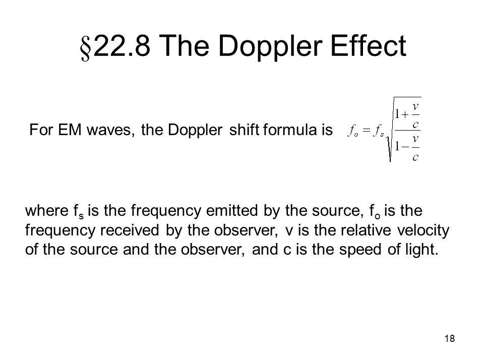 18 § 22.8 The Doppler Effect For EM waves, the Doppler shift formula is where f s is the frequency emitted by the source, f o is the frequency receive