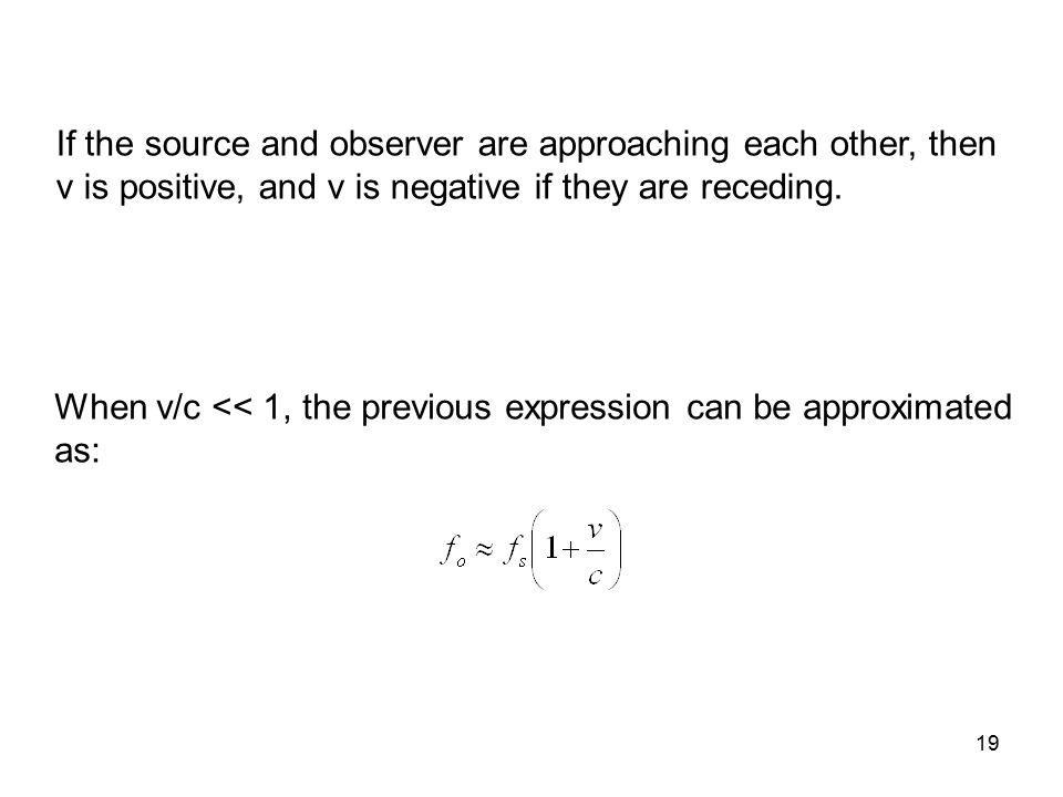 19 When v/c << 1, the previous expression can be approximated as: If the source and observer are approaching each other, then v is positive, and v is