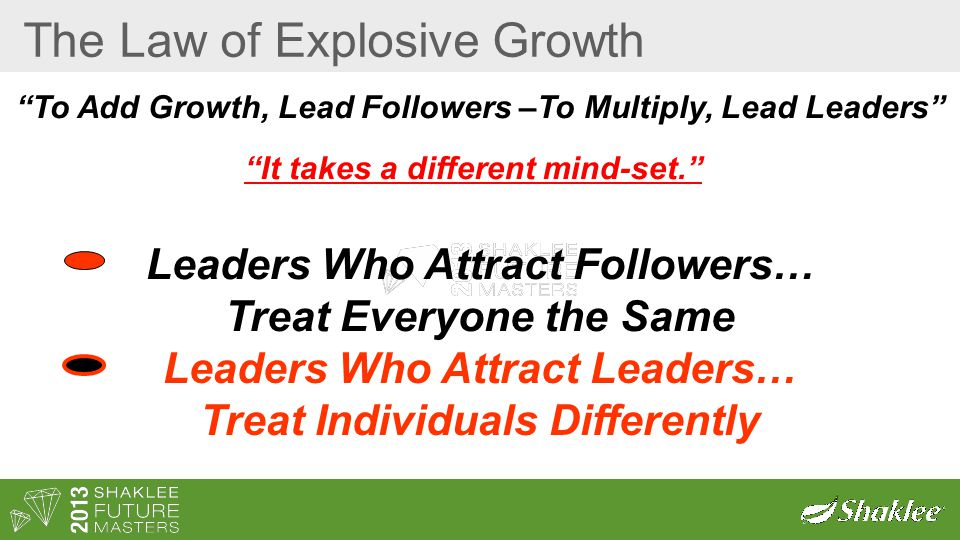 The Law of Explosive Growth To Add Growth, Lead Followers –To Multiply, Lead Leaders It takes a different mind-set. Leaders Who Attract Followers… Treat Everyone the Same Leaders Who Attract Leaders… Treat Individuals Differently