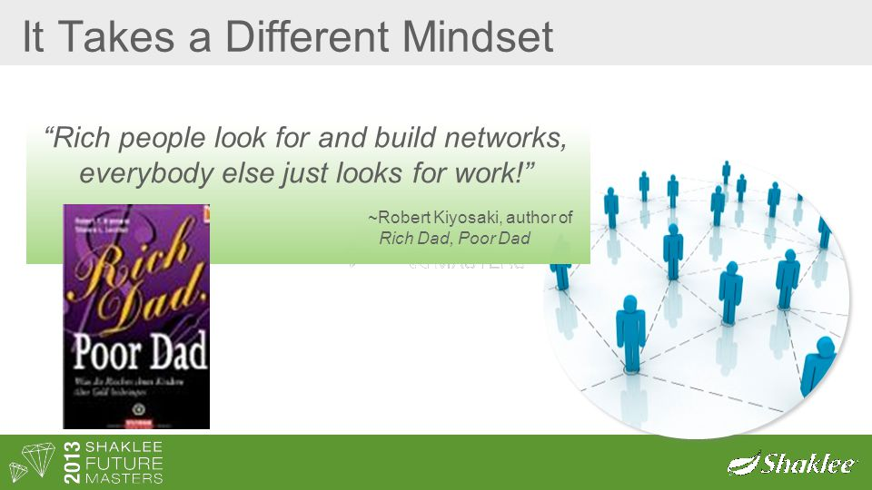It Takes a Different Mindset Rich people look for and build networks, everybody else just looks for work! ~Robert Kiyosaki, author of Rich Dad, Poor Dad