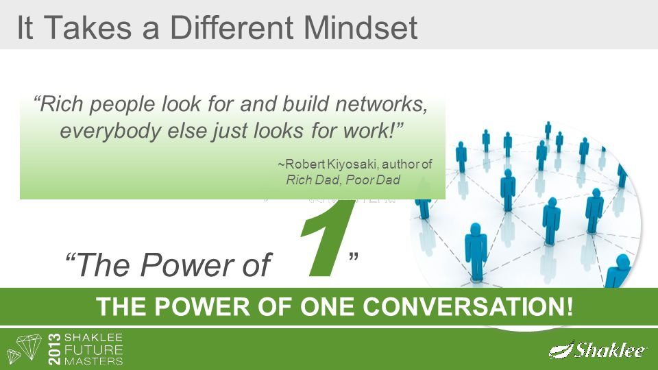 "It Takes a Different Mindset ""Rich people look for and build networks, everybody else just looks for work!"" ~Robert Kiyosaki, author of Rich Dad, Poor"