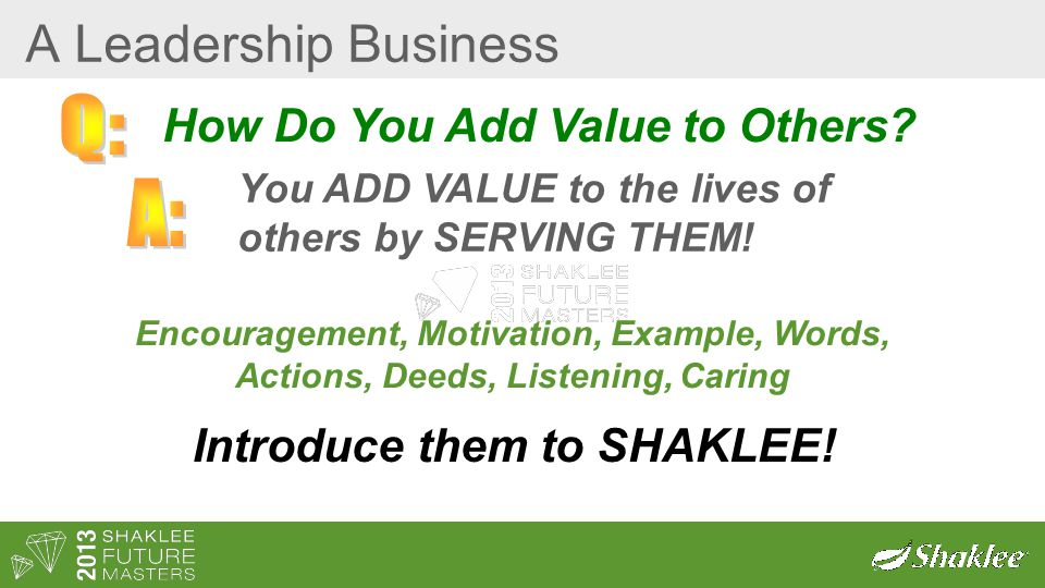 A Leadership Business How Do You Add Value to Others? You ADD VALUE to the lives of others by SERVING THEM! Encouragement, Motivation, Example, Words,