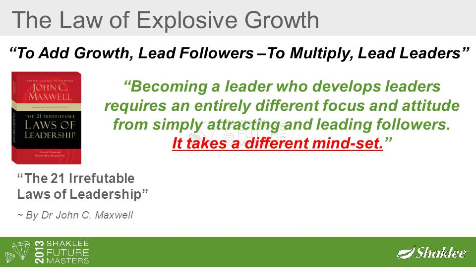 "The Law of Explosive Growth ""The 21 Irrefutable Laws of Leadership"" ~ By Dr John C. Maxwell ""To Add Growth, Lead Followers –To Multiply, Lead Leaders"""