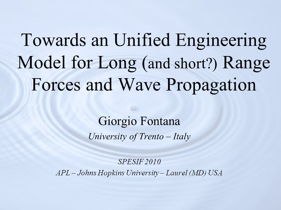 Towards an Unified Engineering Model for Long ( and short?) Range Forces and Wave Propagation Giorgio Fontana University of Trento – Italy SPESIF 2010 APL – Johns Hopkins University – Laurel (MD) USA