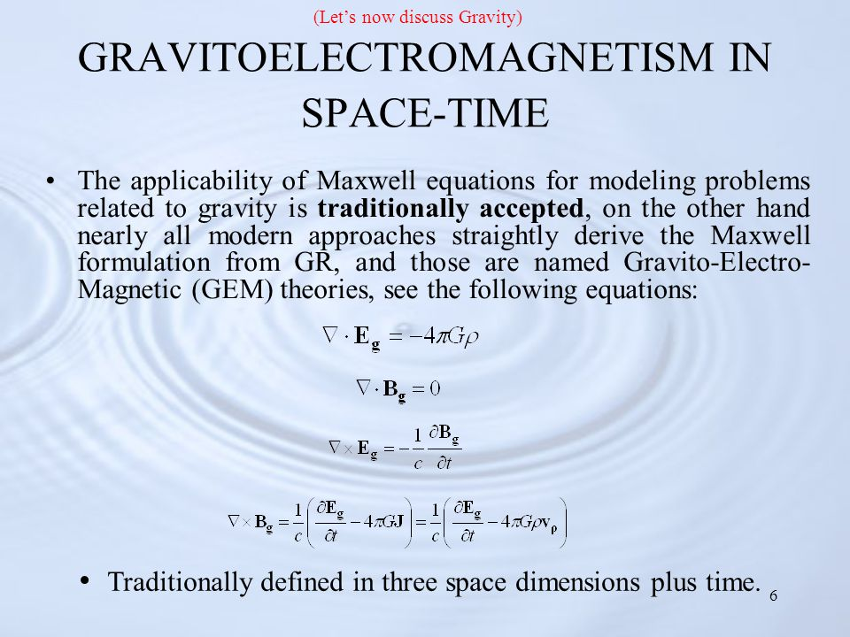 6 GRAVITOELECTROMAGNETISM IN SPACE-TIME The applicability of Maxwell equations for modeling problems related to gravity is traditionally accepted, on the other hand nearly all modern approaches straightly derive the Maxwell formulation from GR, and those are named Gravito-Electro- Magnetic (GEM) theories, see the following equations: Traditionally defined in three space dimensions plus time.