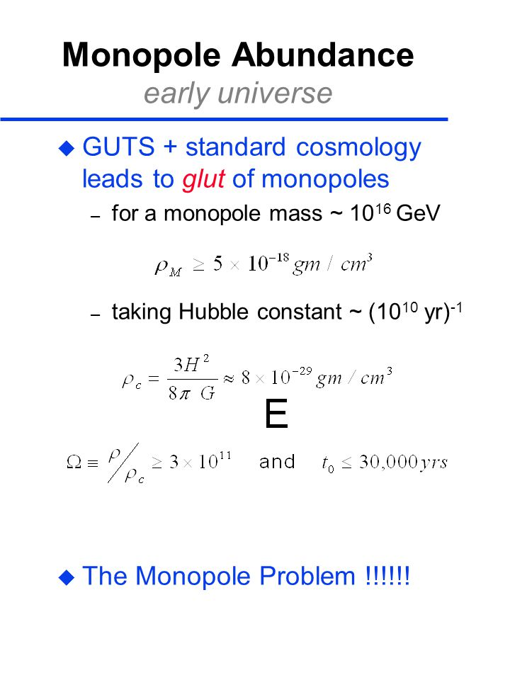 Monopole Abundance early universe  GUTS + standard cosmology leads to glut of monopoles – for a monopole mass ~ 10 16 GeV – taking Hubble constant ~ (10 10 yr) -1  The Monopole Problem !!!!!!