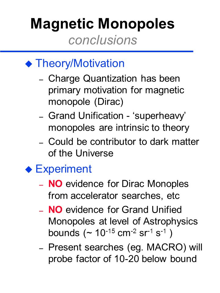 Magnetic Monopoles conclusions  Theory/Motivation – Charge Quantization has been primary motivation for magnetic monopole (Dirac) – Grand Unification