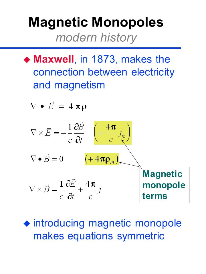Magnetic Monopoles modern history  Maxwell, in 1873, makes the connection between electricity and magnetism  introducing magnetic monopole makes equations symmetric Magnetic monopole terms