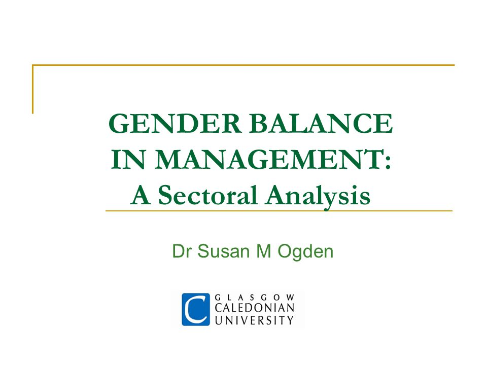 GENDER BALANCE IN MANAGEMENT: A Sectoral Analysis Dr Susan M Ogden