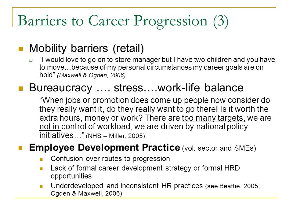 Barriers to Career Progression (3) Mobility barriers (retail)  I would love to go on to store manager but I have two children and you have to move…because of my personal circumstances my career goals are on hold (Maxwell & Ogden, 2006) Bureaucracy ….