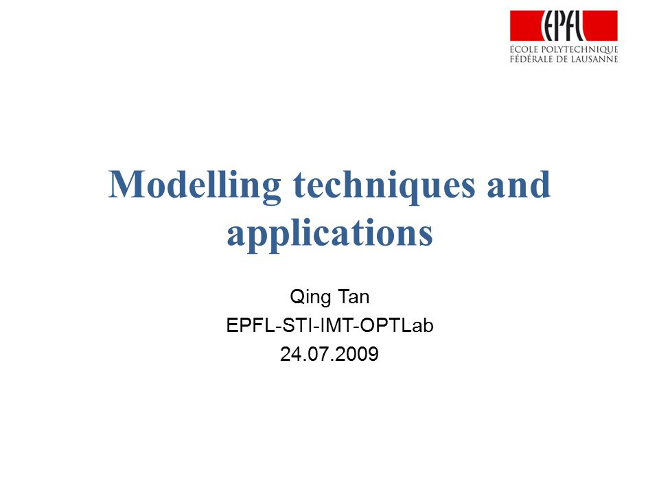 Modelling techniques and applications Qing Tan EPFL-STI-IMT-OPTLab 24.07.2009