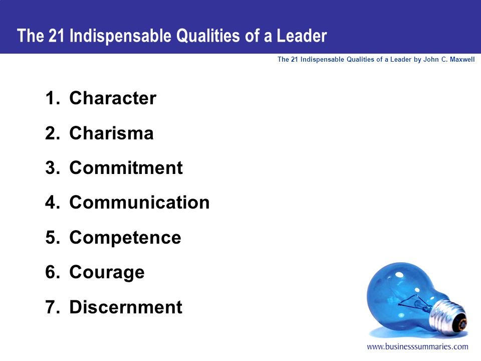 The 21 Indispensable Qualities of a Leader by John C. Maxwell The 21 Indispensable Qualities of a Leader 1.Character 2.Charisma 3.Commitment 4.Communi