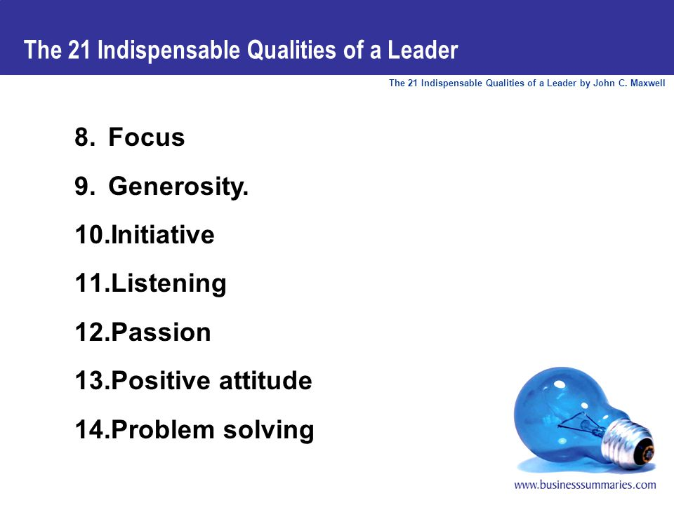 The 21 Indispensable Qualities of a Leader by John C. Maxwell The 21 Indispensable Qualities of a Leader 8.Focus 9.Generosity. 10.Initiative 11.Listen