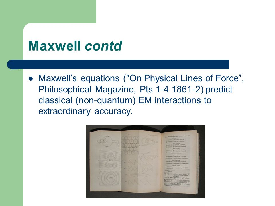Maxwell contd Maxwell's equations ( On Physical Lines of Force , Philosophical Magazine, Pts 1-4 1861-2) predict classical (non-quantum) EM interactions to extraordinary accuracy.