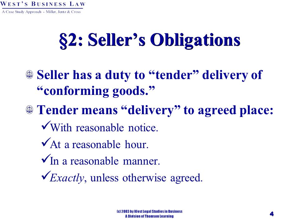 4 §2: Seller's Obligations Seller has a duty to tender delivery of conforming goods. Tender means delivery to agreed place: With reasonable notice.