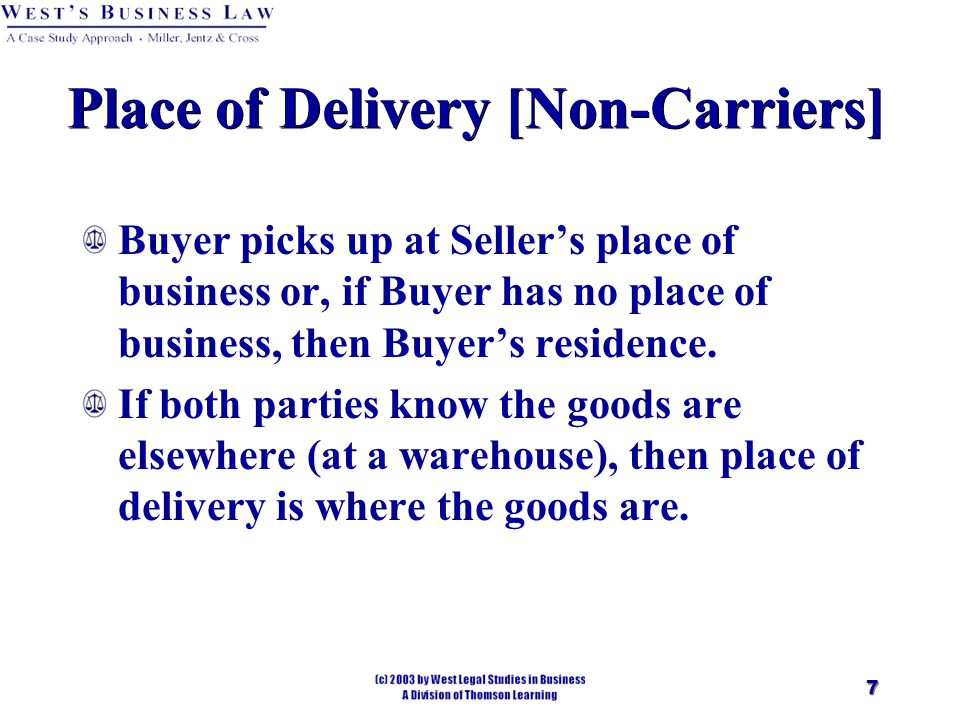 7 Place of Delivery [Non-Carriers] Buyer picks up at Seller's place of business or, if Buyer has no place of business, then Buyer's residence.