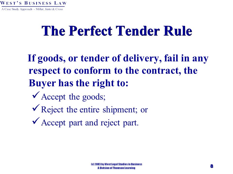 8 The Perfect Tender Rule If goods, or tender of delivery, fail in any respect to conform to the contract, the Buyer has the right to: Accept the goods; Reject the entire shipment; or Accept part and reject part.