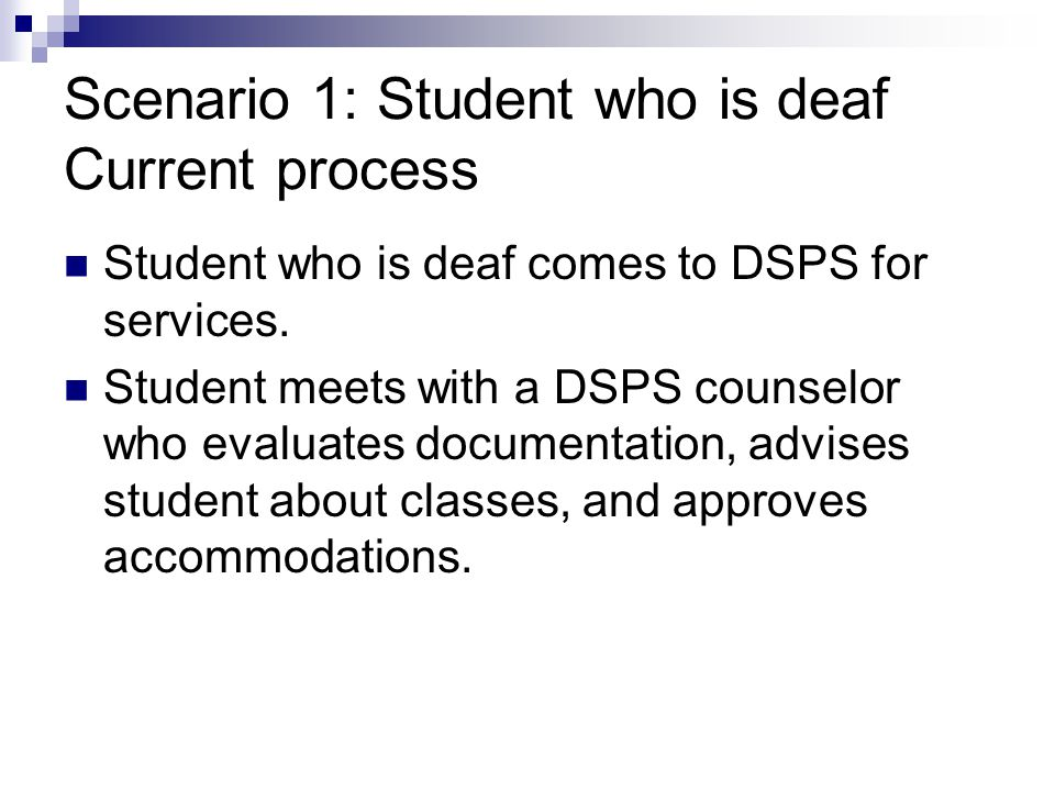 Scenario 1: Student who is deaf Current process Student who is deaf comes to DSPS for services.