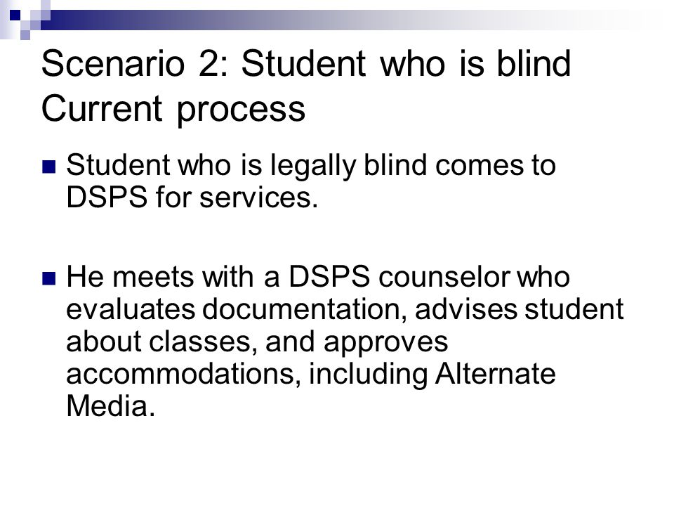 Scenario 2: Student who is blind Current process Student who is legally blind comes to DSPS for services.