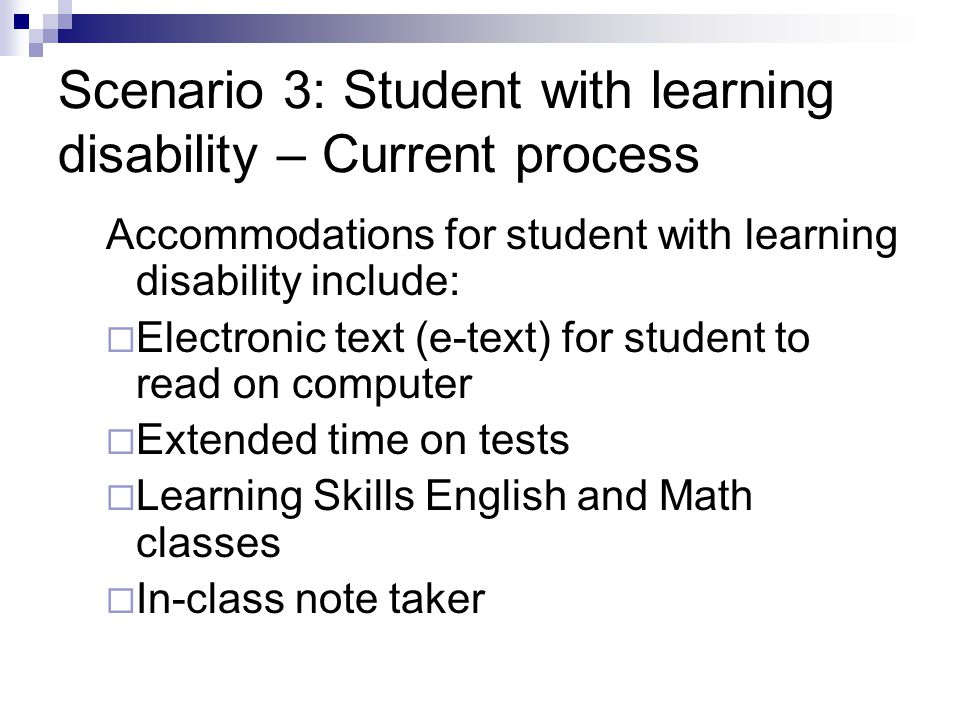 Scenario 3: Student with learning disability – Current process Accommodations for student with learning disability include:  Electronic text (e-text) for student to read on computer  Extended time on tests  Learning Skills English and Math classes  In-class note taker