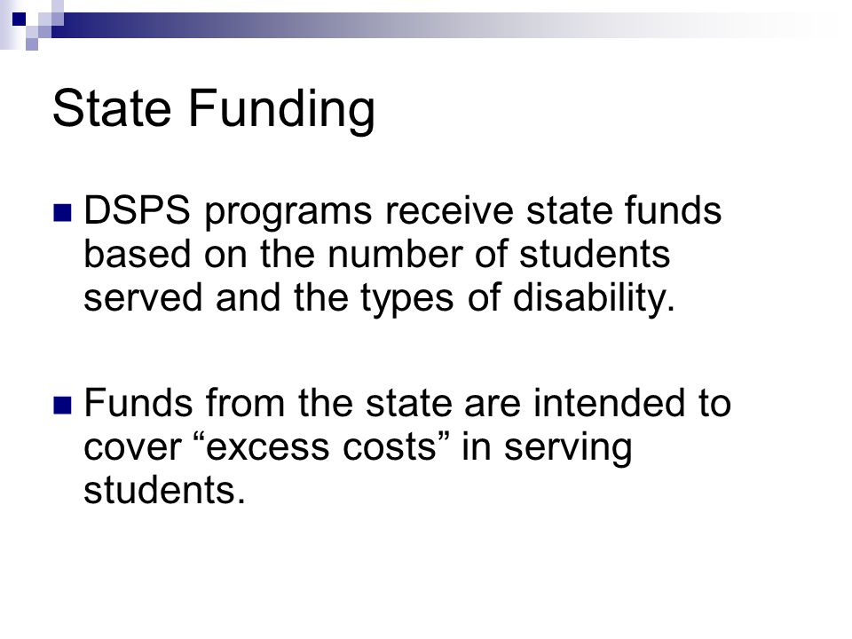 State Funding DSPS programs receive state funds based on the number of students served and the types of disability.