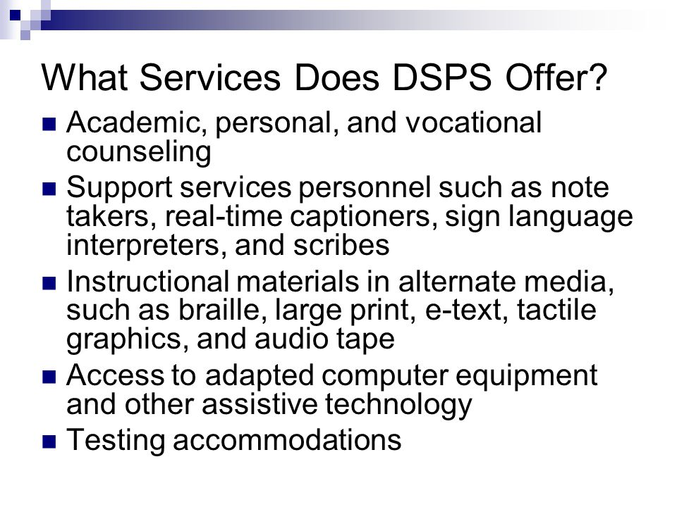 Services (cont'd) College program planning Diagnostic testing Priority registration and enrollment assistance Liaison with four-year colleges and community agencies Liaison with the Department of Rehabilitation and the Regional Center Equipment loans