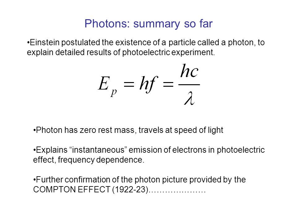 Photons: summary so far Einstein postulated the existence of a particle called a photon, to explain detailed results of photoelectric experiment.