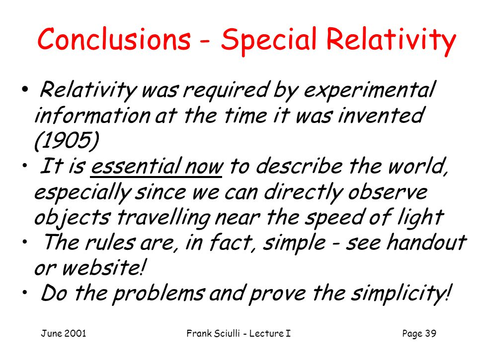 June 2001Frank Sciulli - Lecture IPage 39 Conclusions - Special Relativity Relativity was required by experimental information at the time it was inve