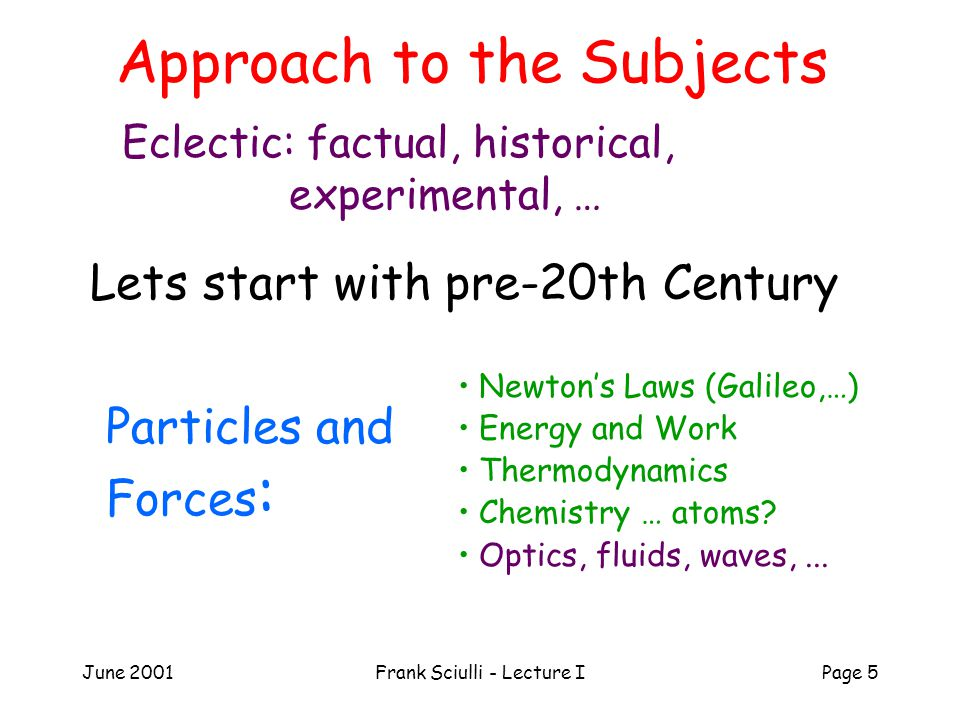 June 2001Frank Sciulli - Lecture IPage 5 Approach to the Subjects Eclectic: factual, historical, experimental, … Lets start with pre-20th Century Particles and Forces : Newton's Laws (Galileo,…) Energy and Work Thermodynamics Chemistry … atoms.