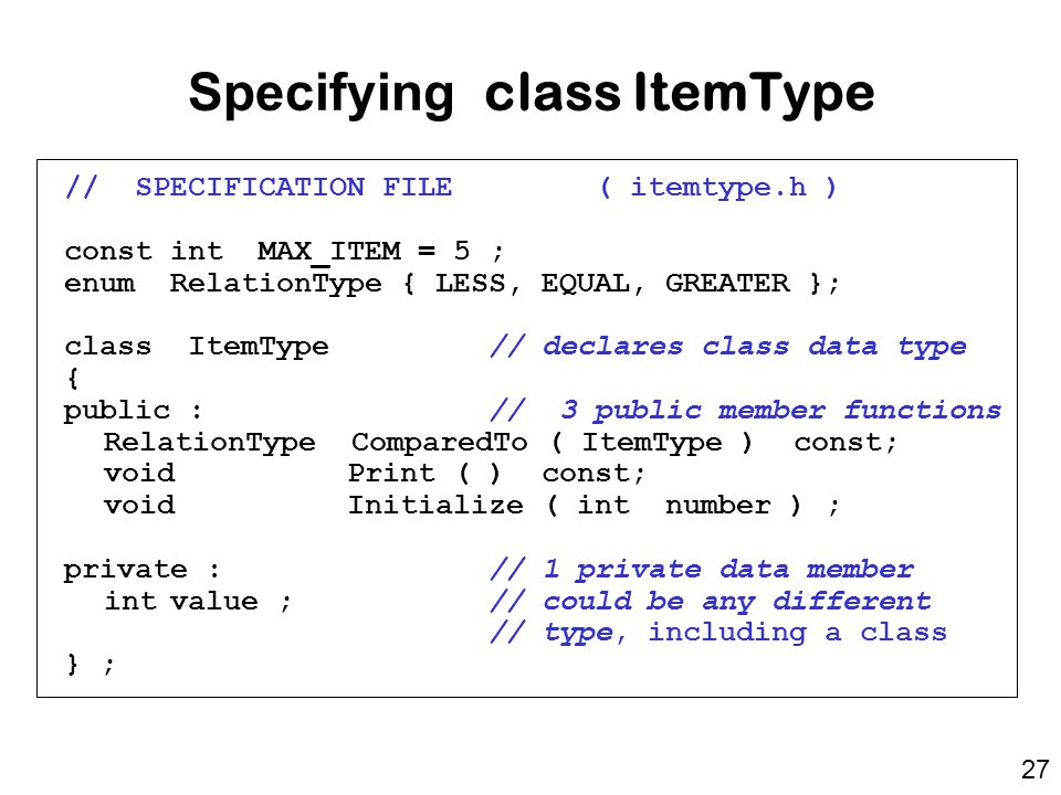 // SPECIFICATION FILE( itemtype.h ) const int MAX_ITEM = 5 ; enum RelationType { LESS, EQUAL, GREATER }; class ItemType// declares class data type { public : // 3 public member functions RelationType ComparedTo ( ItemType ) const; void Print ( ) const; void Initialize ( int number ) ; private : // 1 private data member intvalue ; // could be any different // type, including a class } ; Specifying class ItemType 27