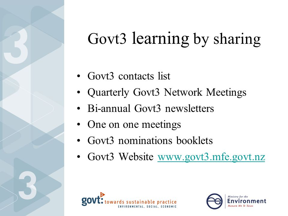 Govt3 learning by sharing Govt3 contacts list Quarterly Govt3 Network Meetings Bi-annual Govt3 newsletters One on one meetings Govt3 nominations booklets Govt3 Website www.govt3.mfe.govt.nzwww.govt3.mfe.govt.nz