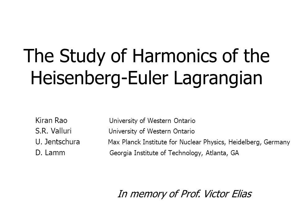 The Study of Harmonics of the Heisenberg-Euler Lagrangian Kiran Rao University of Western Ontario S.R. Valluri University of Western Ontario U. Jentsc
