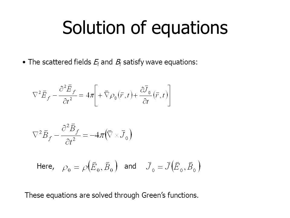 Solution of equations The scattered fields E f and B f satisfy wave equations: These equations are solved through Green's functions. Here, and