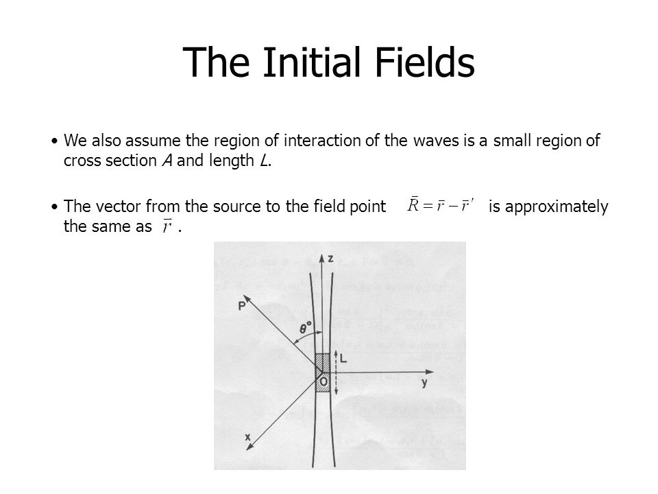 The Initial Fields We also assume the region of interaction of the waves is a small region of cross section A and length L. The vector from the source