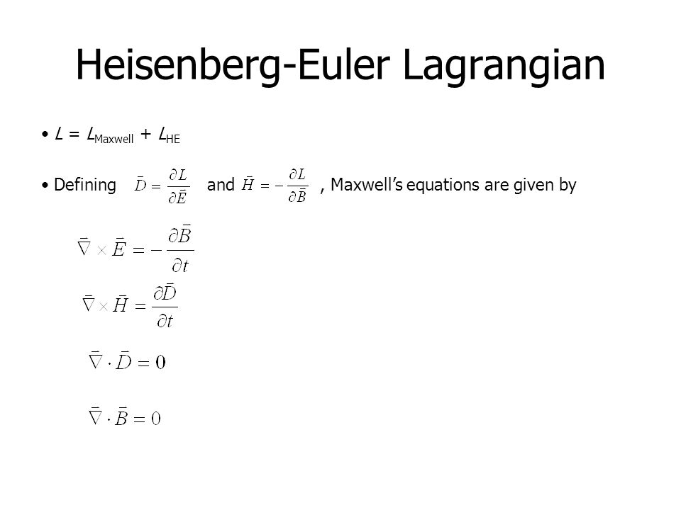 Heisenberg-Euler Lagrangian L = L Maxwell + L HE Defining and, Maxwell's equations are given by